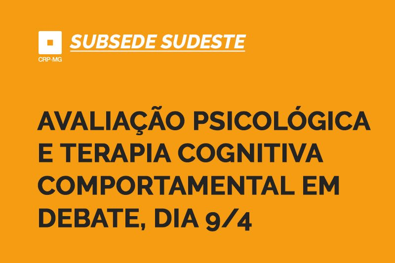 Avaliação psicológica e terapia cognitiva comportamental em debate, dia 9/4