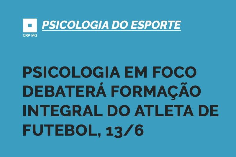 PSICOLOGIA EM FOCO DEBATERÁ FORMAÇÃO INTEGRAL DO ATLETA DE FUTEBOL, 13/6