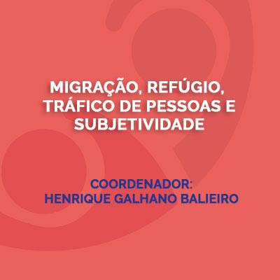 Migração, refúgio, tráfico de pessoas e subjetividade. Coordenador: Henrique Galhano Balieiro